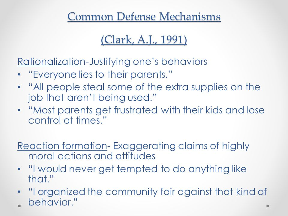 Common Defense Mechanisms (Clark, A.J., 1991) Rationalization-Justifying one's behaviors Everyone lies to their parents. All people steal some of the extra supplies on the job that aren't being used. Most parents get frustrated with their kids and lose control at times. Reaction formation- Exaggerating claims of highly moral actions and attitudes I would never get tempted to do anything like that. I organized the community fair against that kind of behavior.