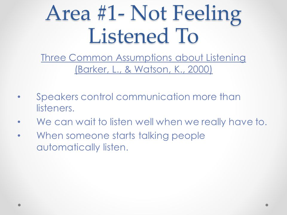Area #1- Not Feeling Listened To Three Common Assumptions about Listening (Barker, L., & Watson, K., 2000) Speakers control communication more than listeners.