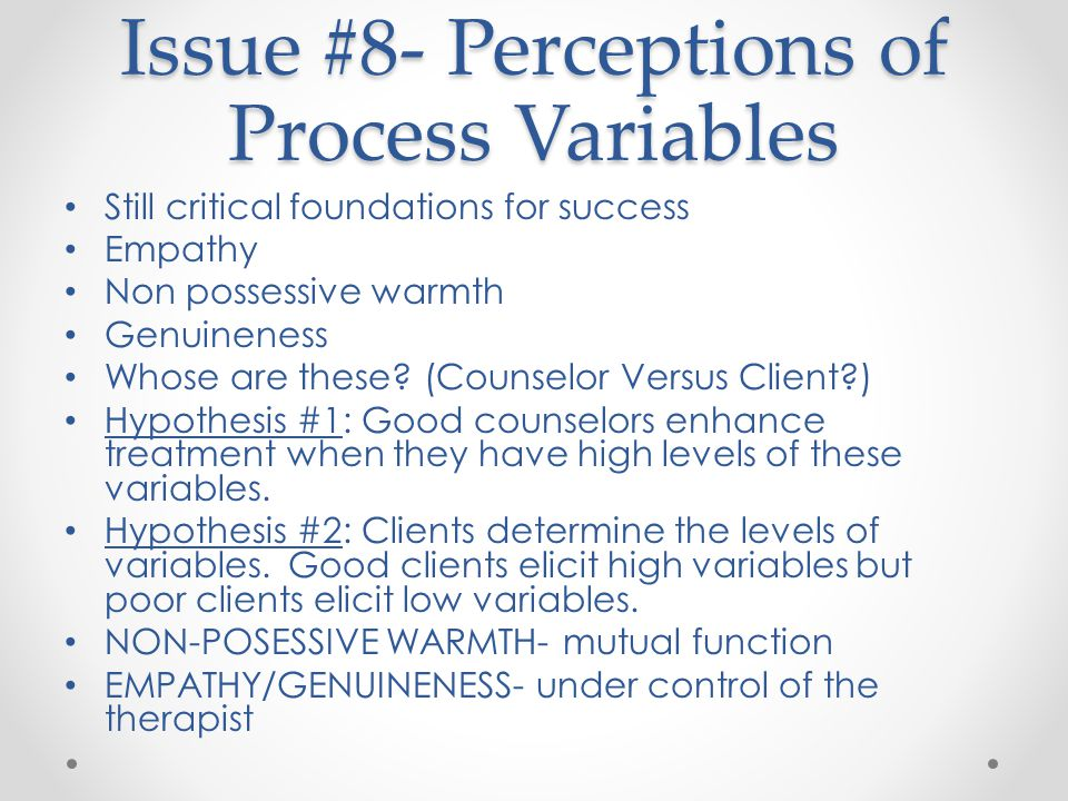 Issue #8- Perceptions of Process Variables Still critical foundations for success Empathy Non possessive warmth Genuineness Whose are these.