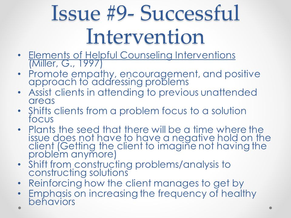 Issue #9- Successful Intervention Elements of Helpful Counseling Interventions (Miller, G., 1997) Promote empathy, encouragement, and positive approach to addressing problems Assist clients in attending to previous unattended areas Shifts clients from a problem focus to a solution focus Plants the seed that there will be a time where the issue does not have to have a negative hold on the client (Getting the client to imagine not having the problem anymore) Shift from constructing problems/analysis to constructing solutions Reinforcing how the client manages to get by Emphasis on increasing the frequency of healthy behaviors