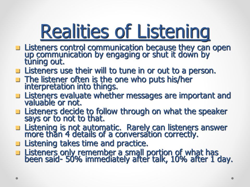 Realities of Listening Listeners control communication because they can open up communication by engaging or shut it down by tuning out.