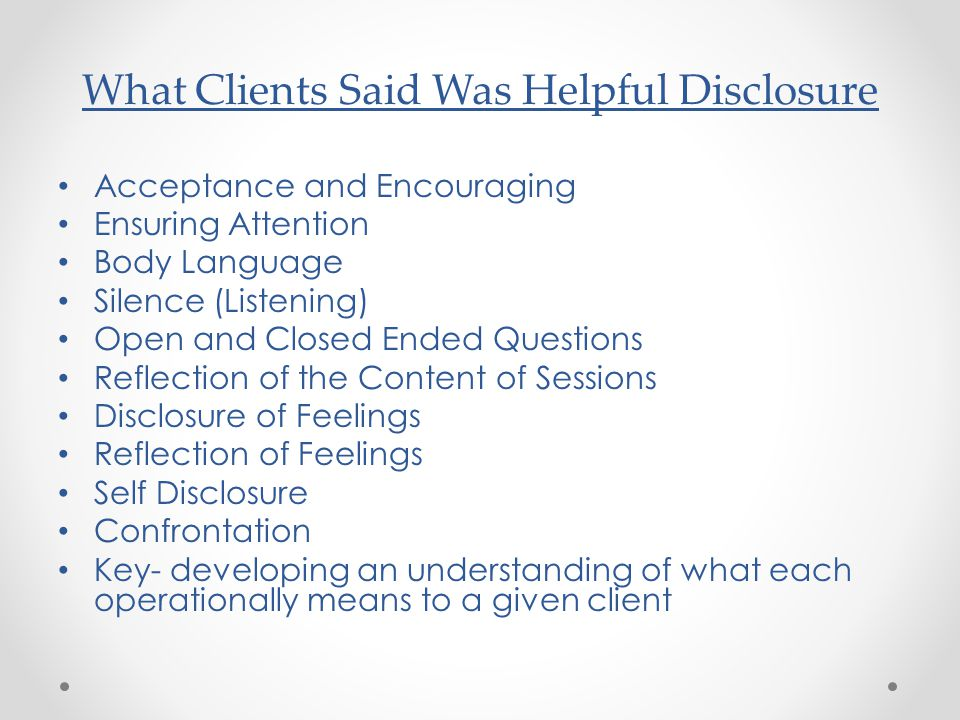 What Clients Said Was Helpful Disclosure Acceptance and Encouraging Ensuring Attention Body Language Silence (Listening) Open and Closed Ended Questions Reflection of the Content of Sessions Disclosure of Feelings Reflection of Feelings Self Disclosure Confrontation Key- developing an understanding of what each operationally means to a given client