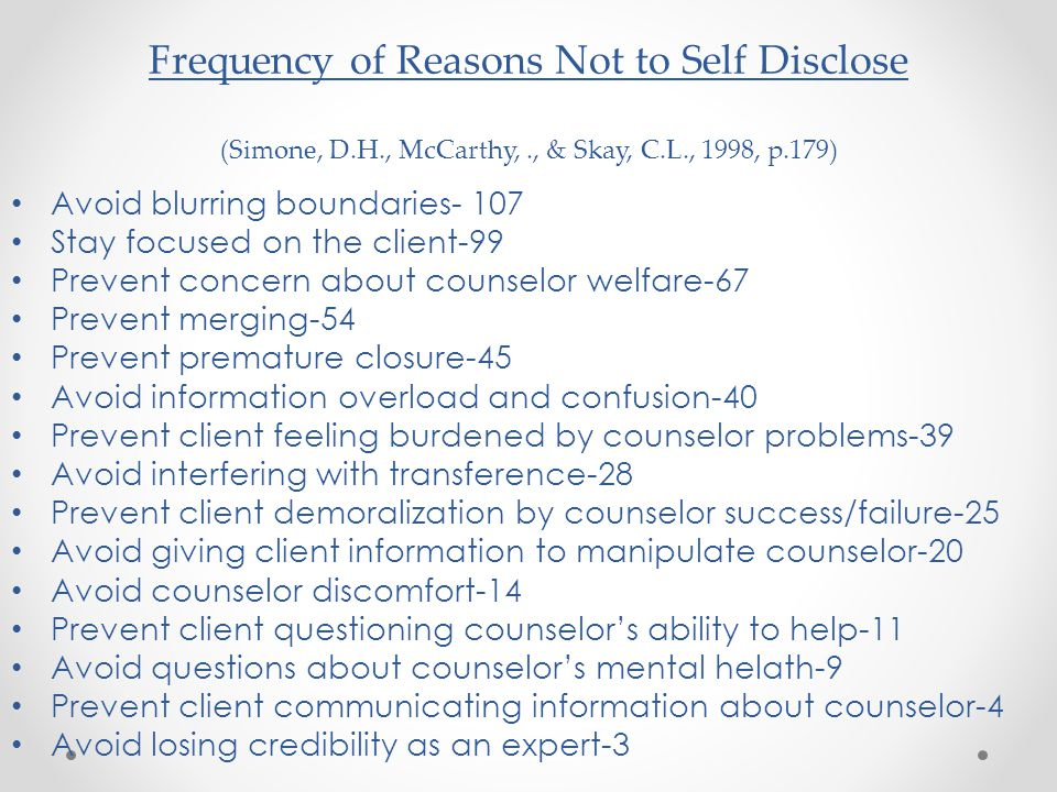 Frequency of Reasons Not to Self Disclose (Simone, D.H., McCarthy,., & Skay, C.L., 1998, p.179) Avoid blurring boundaries- 107 Stay focused on the client-99 Prevent concern about counselor welfare-67 Prevent merging-54 Prevent premature closure-45 Avoid information overload and confusion-40 Prevent client feeling burdened by counselor problems-39 Avoid interfering with transference-28 Prevent client demoralization by counselor success/failure-25 Avoid giving client information to manipulate counselor-20 Avoid counselor discomfort-14 Prevent client questioning counselor's ability to help-11 Avoid questions about counselor's mental helath-9 Prevent client communicating information about counselor-4 Avoid losing credibility as an expert-3