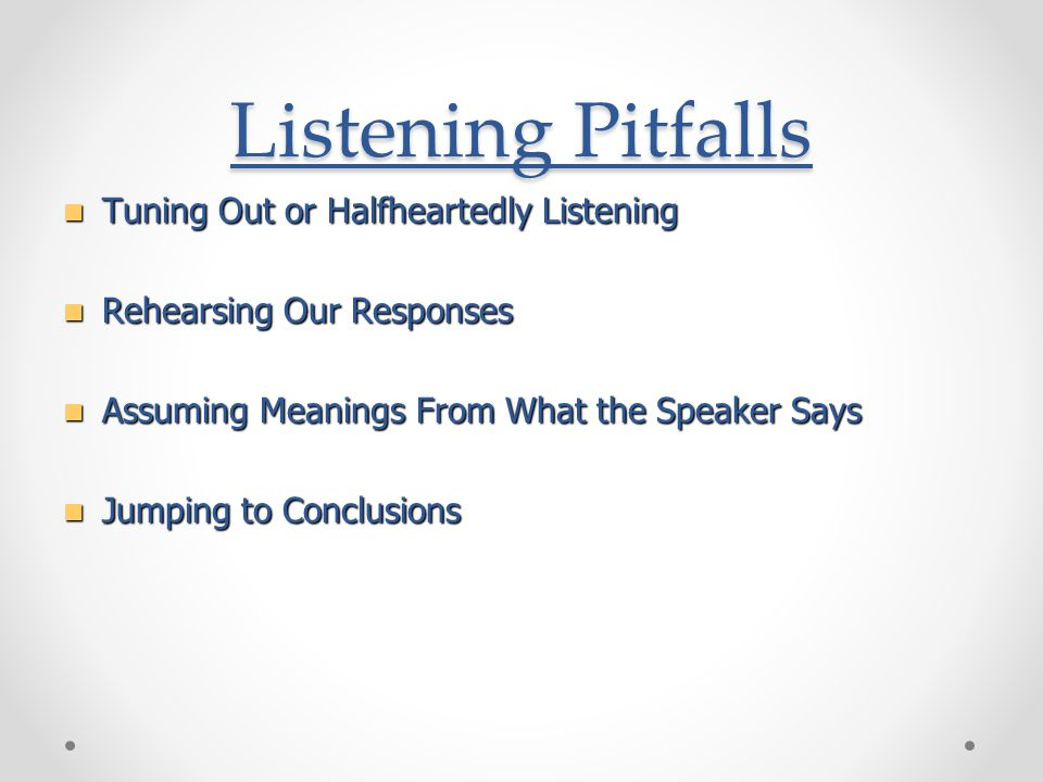 Listening Pitfalls Tuning Out or Halfheartedly Listening Tuning Out or Halfheartedly Listening Rehearsing Our Responses Rehearsing Our Responses Assuming Meanings From What the Speaker Says Assuming Meanings From What the Speaker Says Jumping to Conclusions Jumping to Conclusions