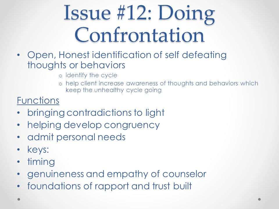 Issue #12: Doing Confrontation Open, Honest identification of self defeating thoughts or behaviors o identify the cycle o help client increase awareness of thoughts and behaviors which keep the unhealthy cycle going Functions bringing contradictions to light helping develop congruency admit personal needs keys: timing genuineness and empathy of counselor foundations of rapport and trust built