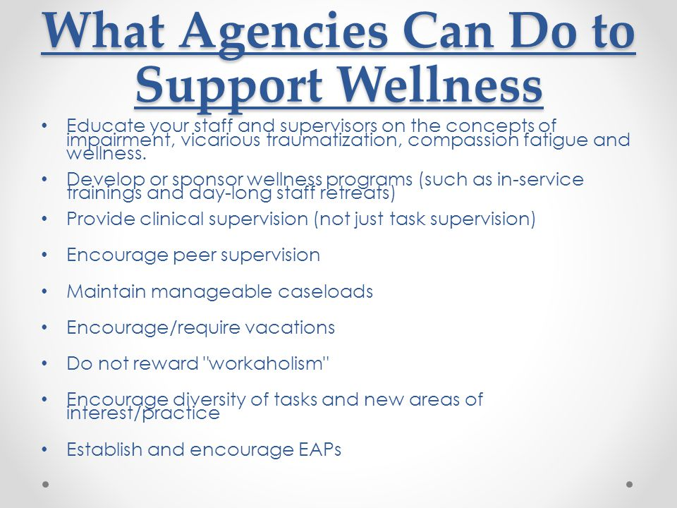 What Agencies Can Do to Support Wellness Educate your staff and supervisors on the concepts of impairment, vicarious traumatization, compassion fatigue and wellness.
