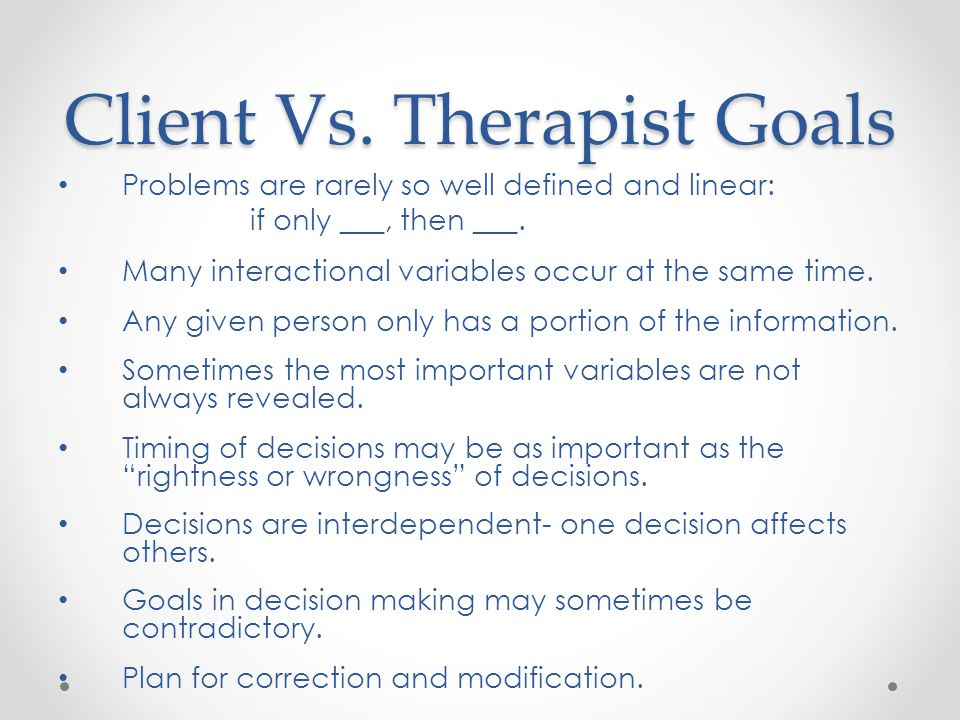 Client Vs.Therapist Goals Problems are rarely so well defined and linear: if only ___, then ___.