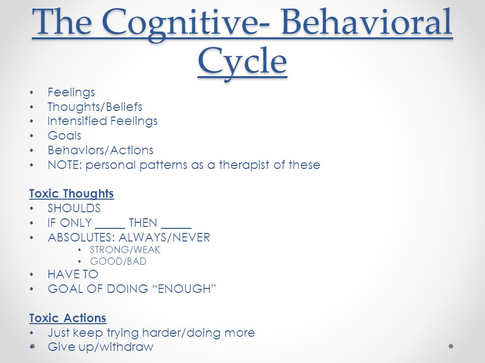 The Cognitive- Behavioral Cycle Feelings Thoughts/Beliefs Intensified Feelings Goals Behaviors/Actions NOTE: personal patterns as a therapist of these Toxic Thoughts SHOULDS IF ONLY _____ THEN _____ ABSOLUTES: ALWAYS/NEVER STRONG/WEAK GOOD/BAD HAVE TO GOAL OF DOING ENOUGH Toxic Actions Just keep trying harder/doing more Give up/withdraw