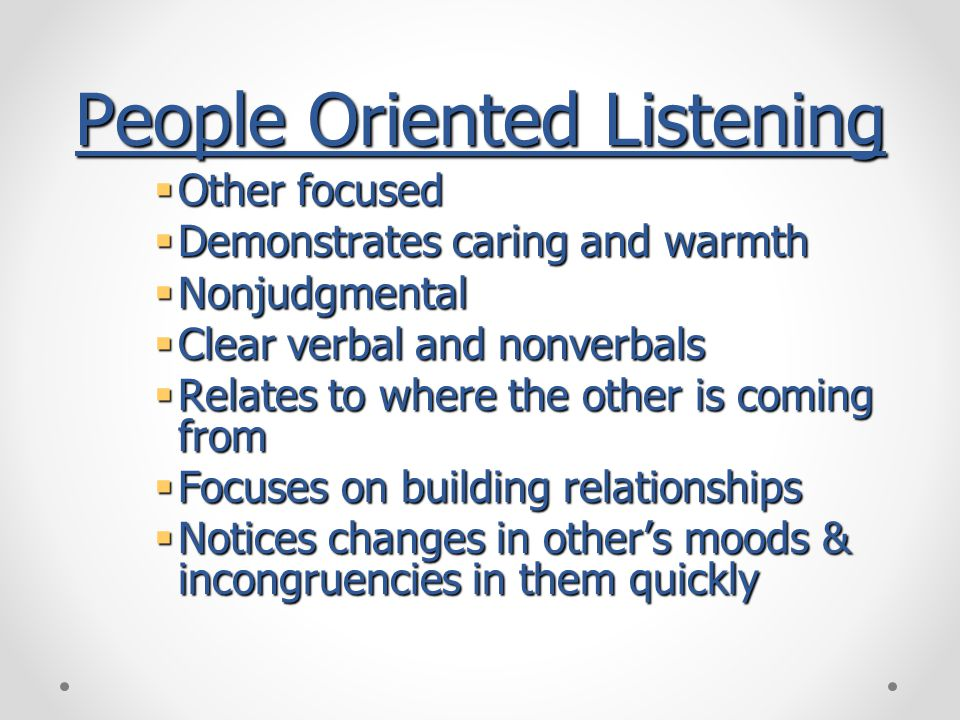 People Oriented Listening  Other focused  Demonstrates caring and warmth  Nonjudgmental  Clear verbal and nonverbals  Relates to where the other is coming from  Focuses on building relationships  Notices changes in other's moods & incongruencies in them quickly
