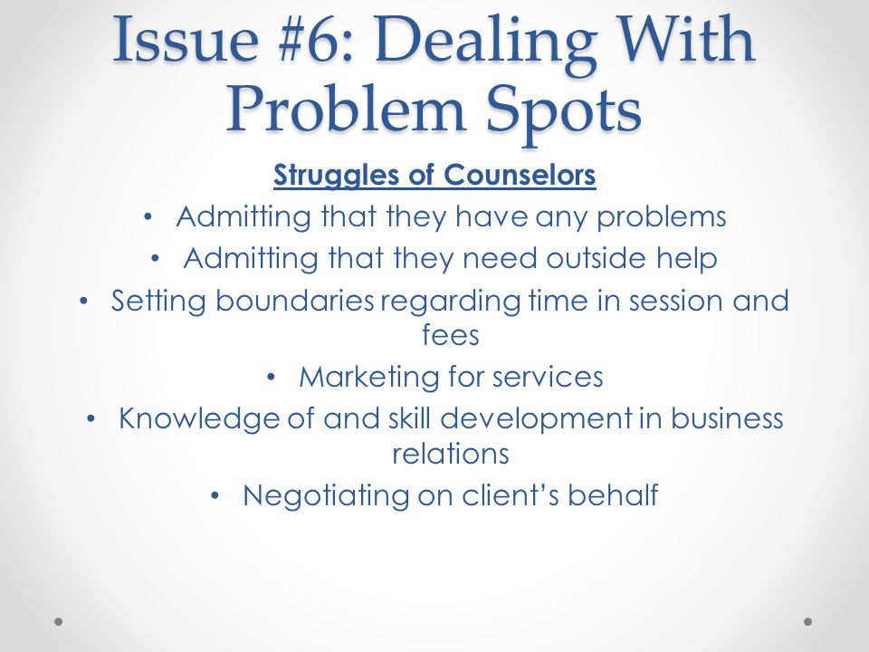 Issue #6: Dealing With Problem Spots Struggles of Counselors Admitting that they have any problems Admitting that they need outside help Setting boundaries regarding time in session and fees Marketing for services Knowledge of and skill development in business relations Negotiating on client's behalf