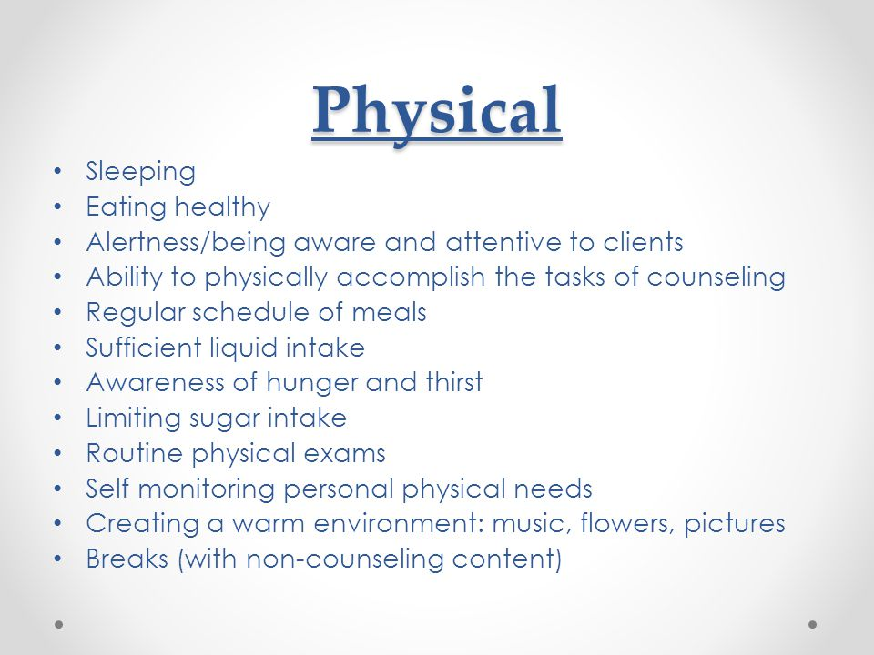 Physical Sleeping Eating healthy Alertness/being aware and attentive to clients Ability to physically accomplish the tasks of counseling Regular schedule of meals Sufficient liquid intake Awareness of hunger and thirst Limiting sugar intake Routine physical exams Self monitoring personal physical needs Creating a warm environment: music, flowers, pictures Breaks (with non-counseling content)