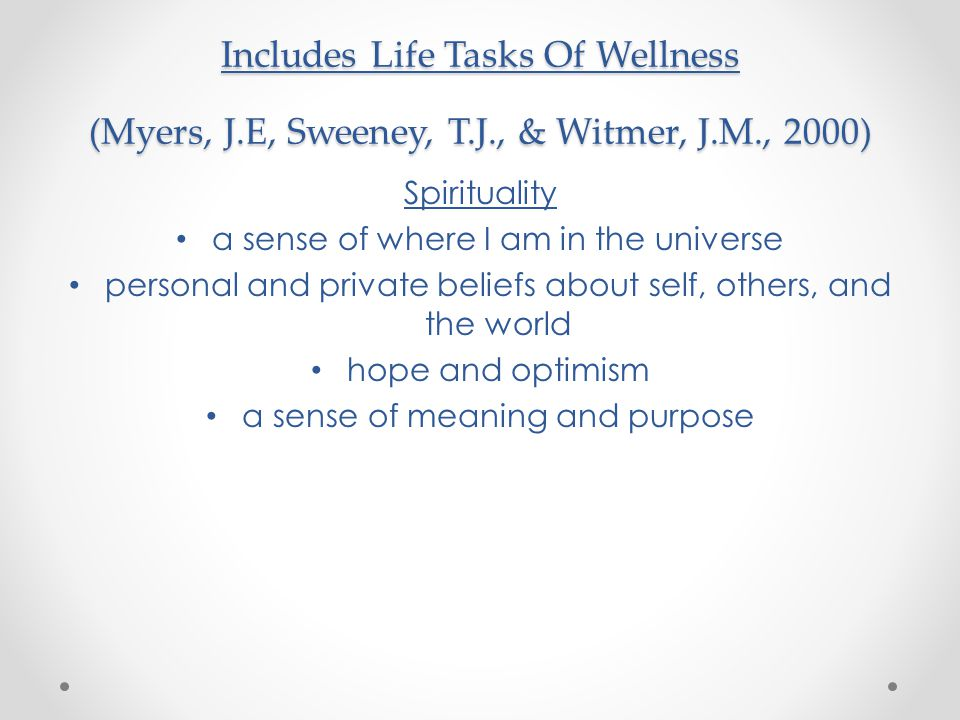Includes Life Tasks Of Wellness (Myers, J.E, Sweeney, T.J., & Witmer, J.M., 2000) Spirituality a sense of where I am in the universe personal and private beliefs about self, others, and the world hope and optimism a sense of meaning and purpose