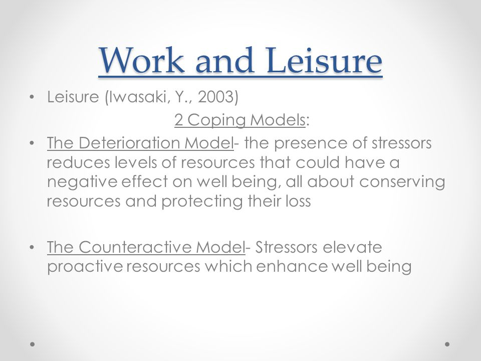 Work and Leisure Leisure (Iwasaki, Y., 2003) 2 Coping Models: The Deterioration Model- the presence of stressors reduces levels of resources that could have a negative effect on well being, all about conserving resources and protecting their loss The Counteractive Model- Stressors elevate proactive resources which enhance well being