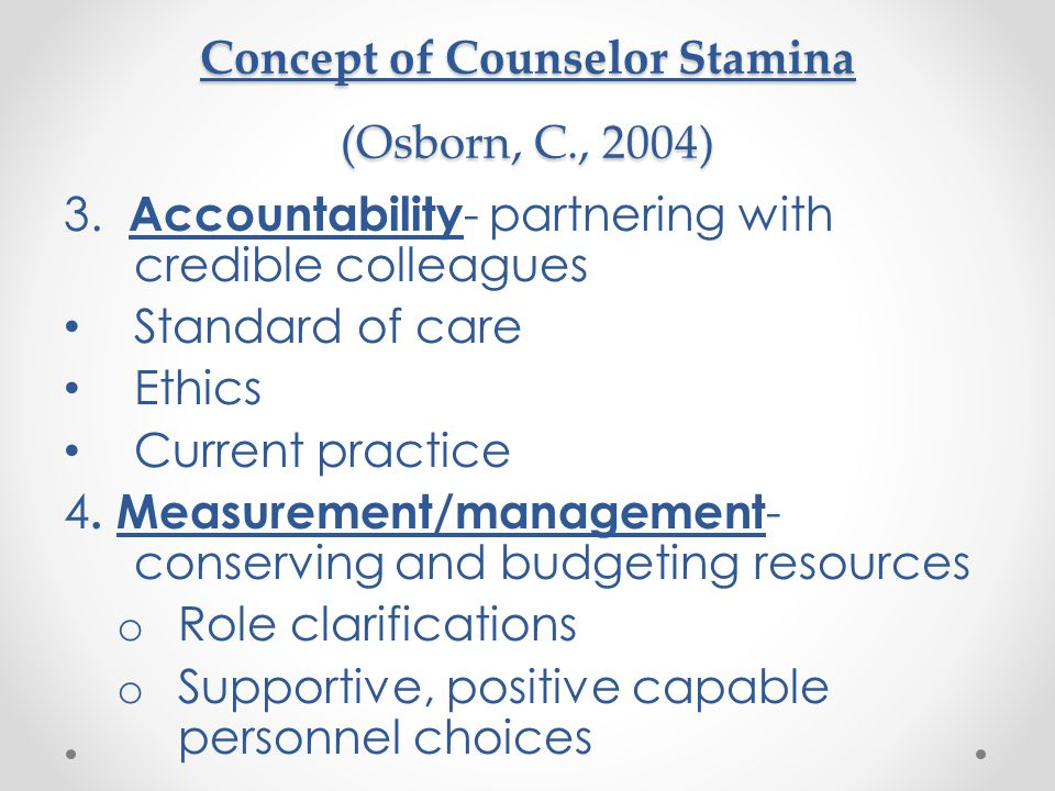 Concept of Counselor Stamina (Osborn, C., 2004) 3. Accountability - partnering with credible colleagues Standard of care Ethics Current practice 4. Me