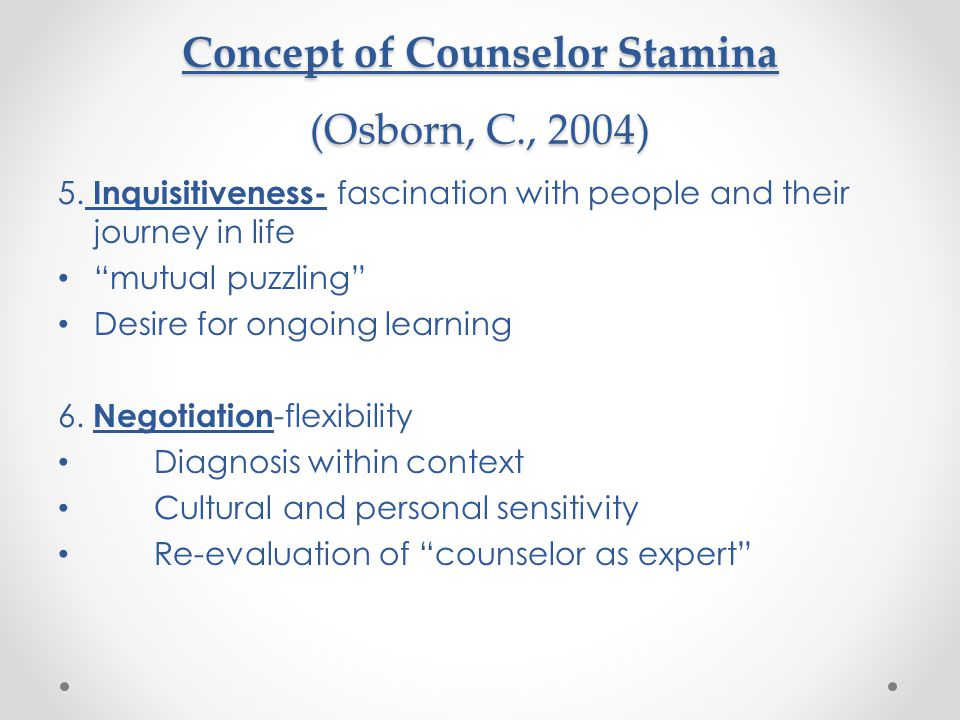 """Concept of Counselor Stamina (Osborn, C., 2004) 5. Inquisitiveness- fascination with people and their journey in life """"mutual puzzling"""" Desire for ong"""