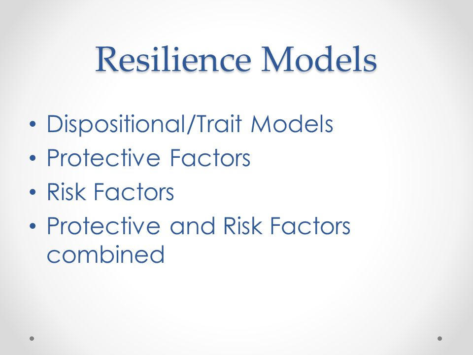 Resilience Models Dispositional/Trait Models Protective Factors Risk Factors Protective and Risk Factors combined
