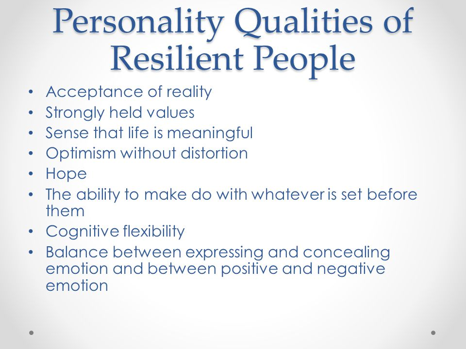 Personality Qualities of Resilient People Acceptance of reality Strongly held values Sense that life is meaningful Optimism without distortion Hope The ability to make do with whatever is set before them Cognitive flexibility Balance between expressing and concealing emotion and between positive and negative emotion