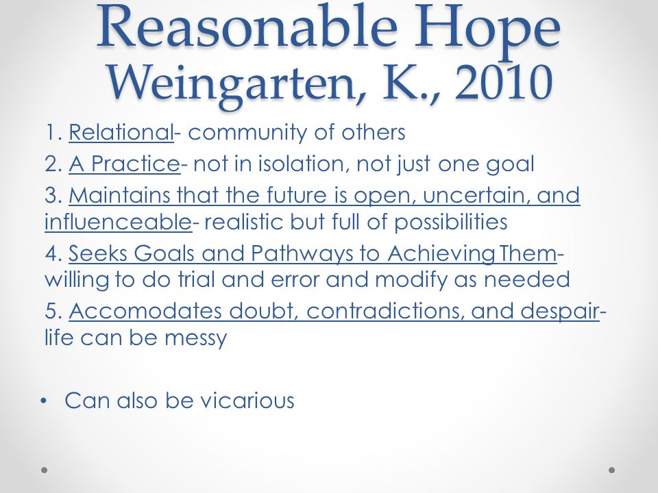 Reasonable Hope Weingarten, K., 2010 1. Relational- community of others 2. A Practice- not in isolation, not just one goal 3. Maintains that the futur