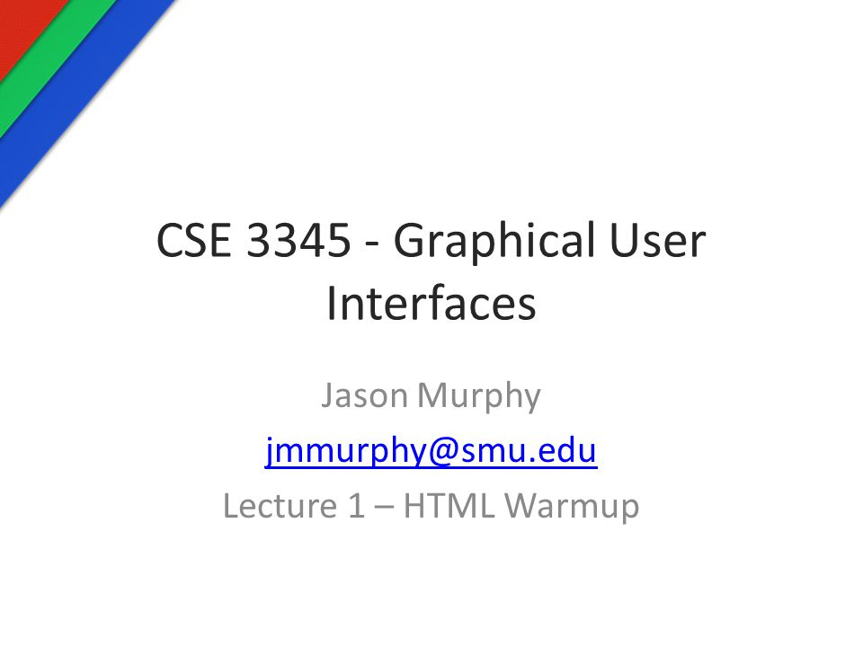 CSE 3345 - Graphical User Interfaces Jason Murphy jmmurphy@smu.edu Lecture 1 – HTML Warmup