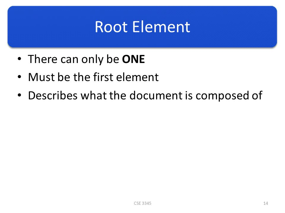 Root Element There can only be ONE Must be the first element Describes what the document is composed of CSE 334514