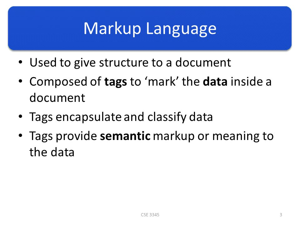 Markup Language Used to give structure to a document Composed of tags to 'mark' the data inside a document Tags encapsulate and classify data Tags provide semantic markup or meaning to the data CSE 33453