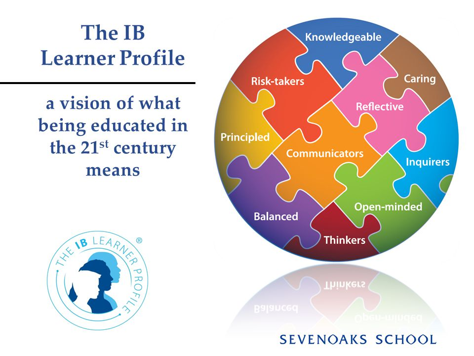 The IB Learner Profile a vision of what being educated in the 21 st century means