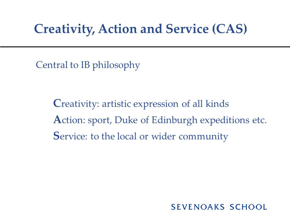 Creativity, Action and Service (CAS) Central to IB philosophy C reativity: artistic expression of all kinds A ction: sport, Duke of Edinburgh expeditions etc.