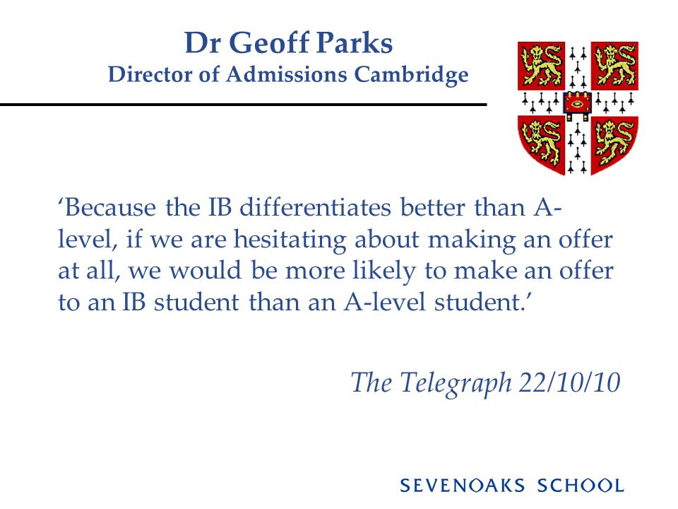 Dr Geoff Parks Director of Admissions Cambridge 'Because the IB differentiates better than A- level, if we are hesitating about making an offer at all, we would be more likely to make an offer to an IB student than an A-level student.' The Telegraph 22/10/10