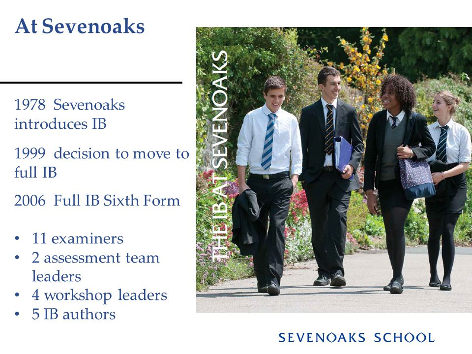 At Sevenoaks 1978 Sevenoaks introduces IB 1999 decision to move to full IB 2006 Full IB Sixth Form 11 examiners 2 assessment team leaders 4 workshop leaders 5 IB authors