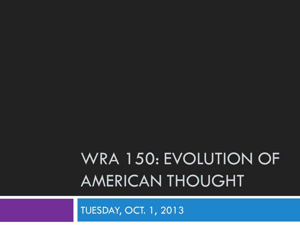 WRA 150: EVOLUTION OF AMERICAN THOUGHT TUESDAY, OCT. 1, 2013