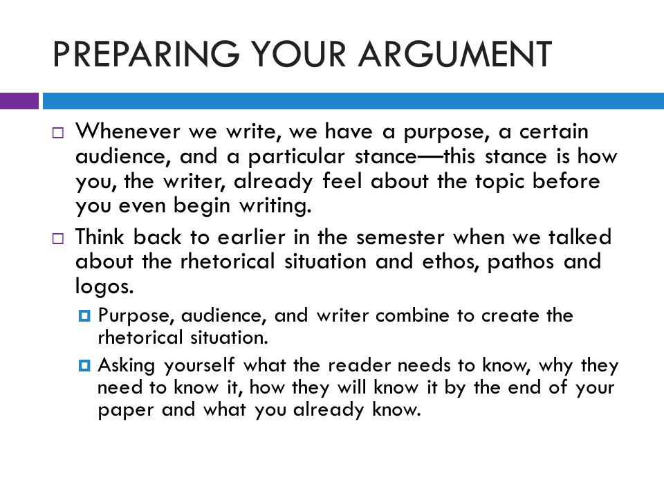 PREPARING YOUR ARGUMENT  Whenever we write, we have a purpose, a certain audience, and a particular stance—this stance is how you, the writer, already feel about the topic before you even begin writing.