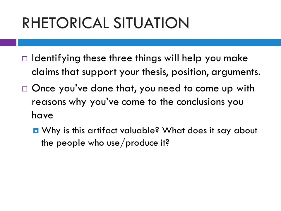 RHETORICAL SITUATION  Identifying these three things will help you make claims that support your thesis, position, arguments.