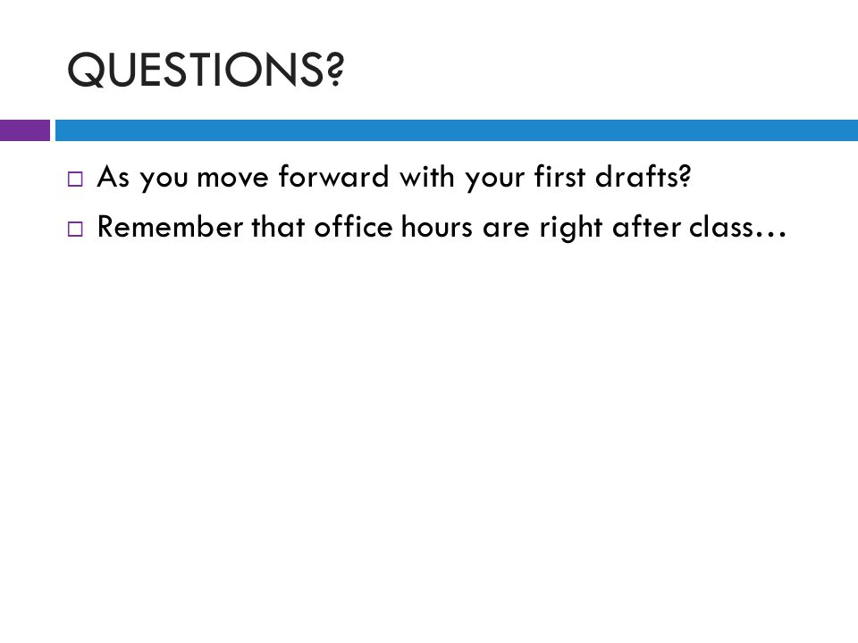 QUESTIONS.  As you move forward with your first drafts.