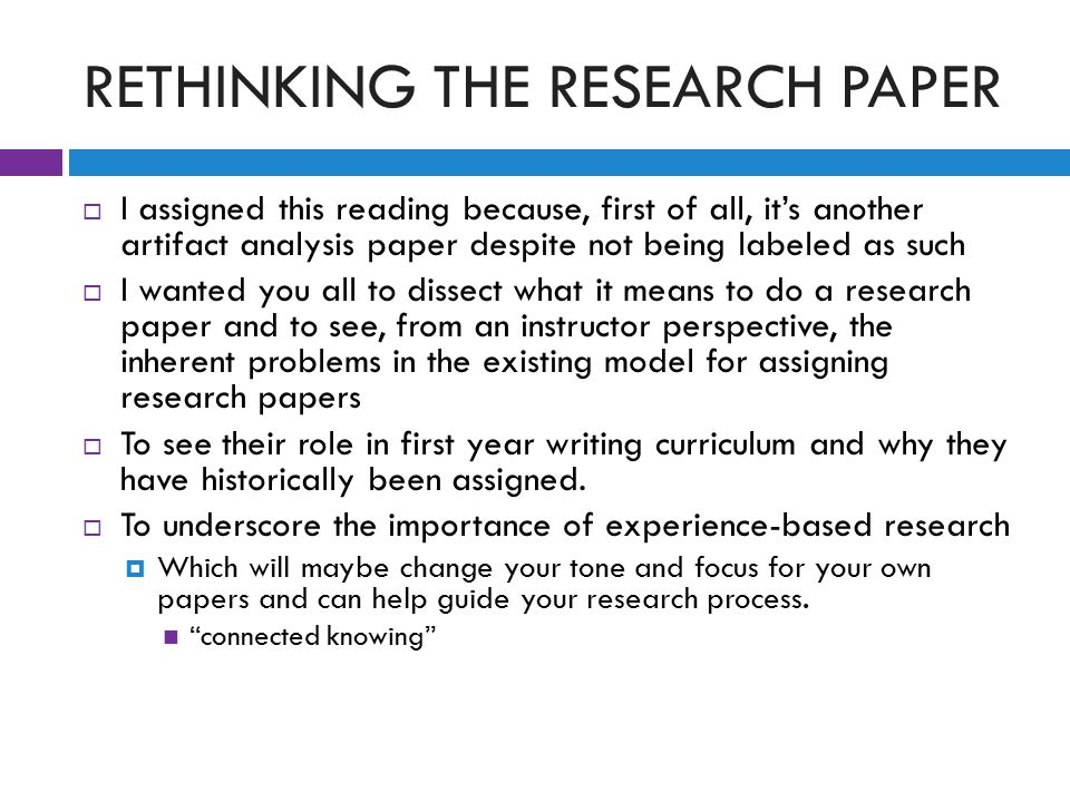 RETHINKING THE RESEARCH PAPER  I assigned this reading because, first of all, it's another artifact analysis paper despite not being labeled as such  I wanted you all to dissect what it means to do a research paper and to see, from an instructor perspective, the inherent problems in the existing model for assigning research papers  To see their role in first year writing curriculum and why they have historically been assigned.