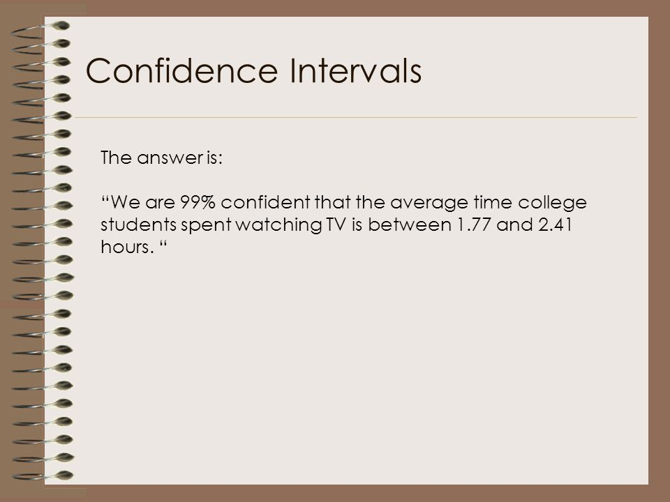 "Confidence Intervals The answer is: ""We are 99% confident that the average time college students spent watching TV is between 1.77 and 2.41 hours. """