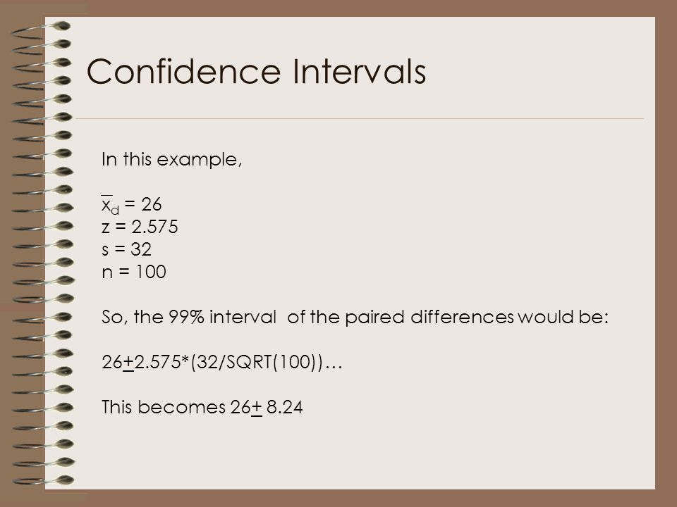 Confidence Intervals In this example, x d = 26 z = 2.575 s = 32 n = 100 So, the 99% interval of the paired differences would be: 26+2.575*(32/SQRT(100