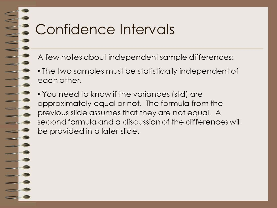 A few notes about independent sample differences: The two samples must be statistically independent of each other. You need to know if the variances (
