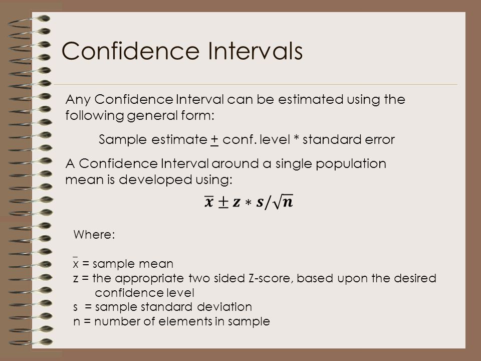 Confidence Intervals Any Confidence Interval can be estimated using the following general form: Sample estimate + conf. level * standard error A Confi