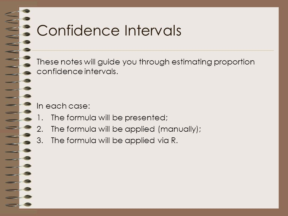 These notes will guide you through estimating proportion confidence intervals. In each case: 1.The formula will be presented; 2.The formula will be ap
