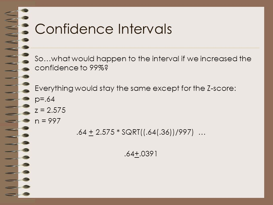 So…what would happen to the interval if we increased the confidence to 99%? Confidence Intervals Everything would stay the same except for the Z-score