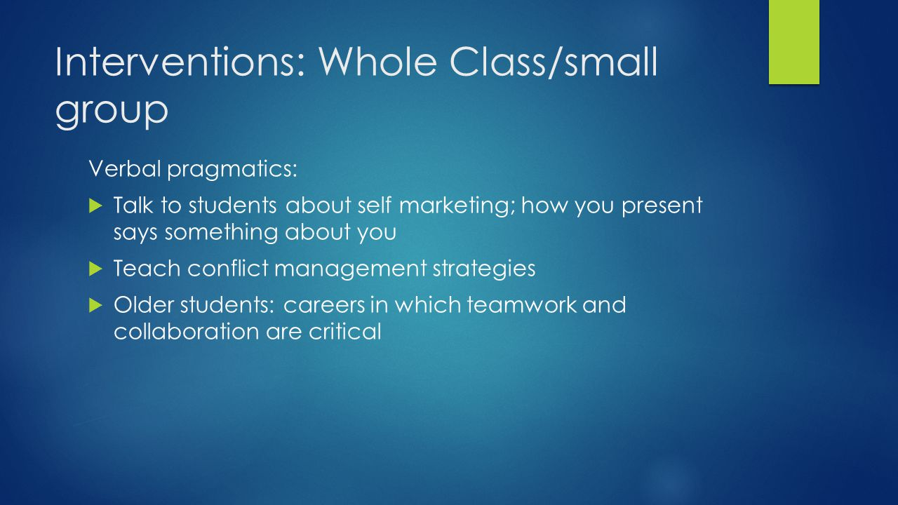 Interventions: Whole Class/small group Verbal pragmatics:  Talk to students about self marketing; how you present says something about you  Teach co