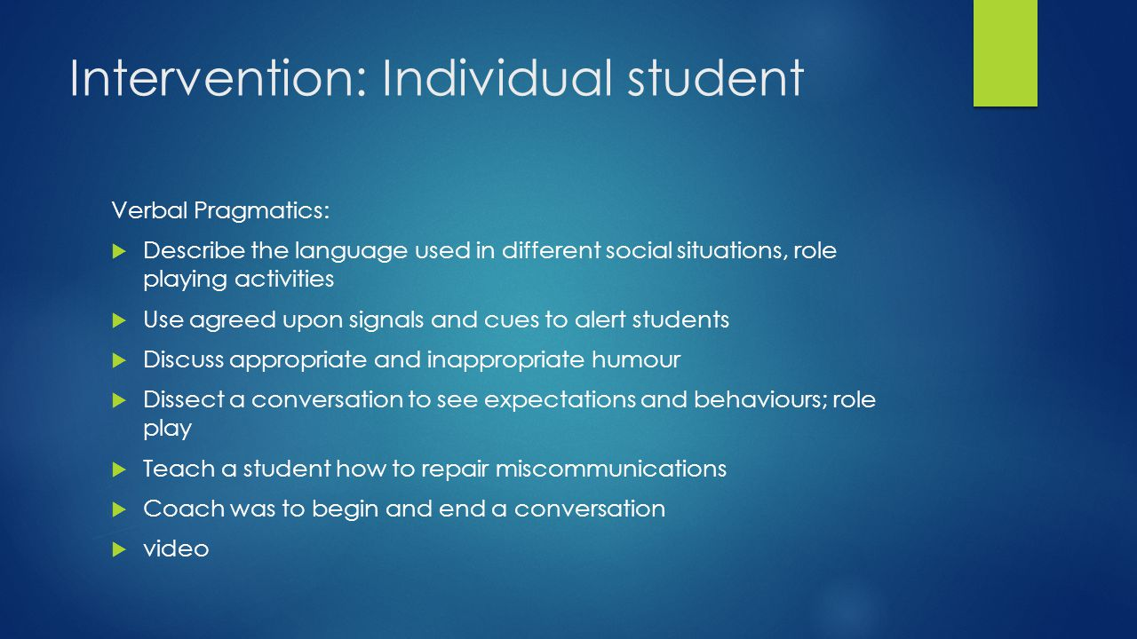 Intervention: Individual student Verbal Pragmatics:  Describe the language used in different social situations, role playing activities  Use agreed