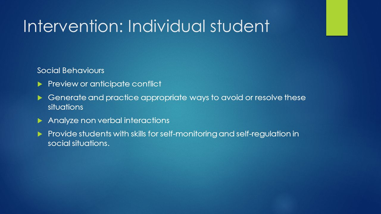 Intervention: Individual student Social Behaviours  Preview or anticipate conflict  Generate and practice appropriate ways to avoid or resolve these