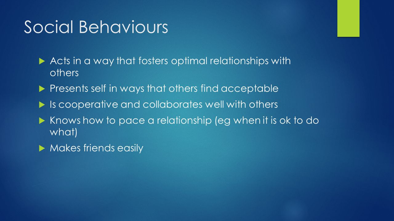 Social Behaviours  Acts in a way that fosters optimal relationships with others  Presents self in ways that others find acceptable  Is cooperative
