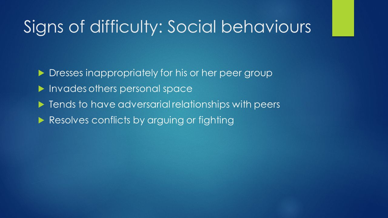 Signs of difficulty: Social behaviours  Dresses inappropriately for his or her peer group  Invades others personal space  Tends to have adversarial