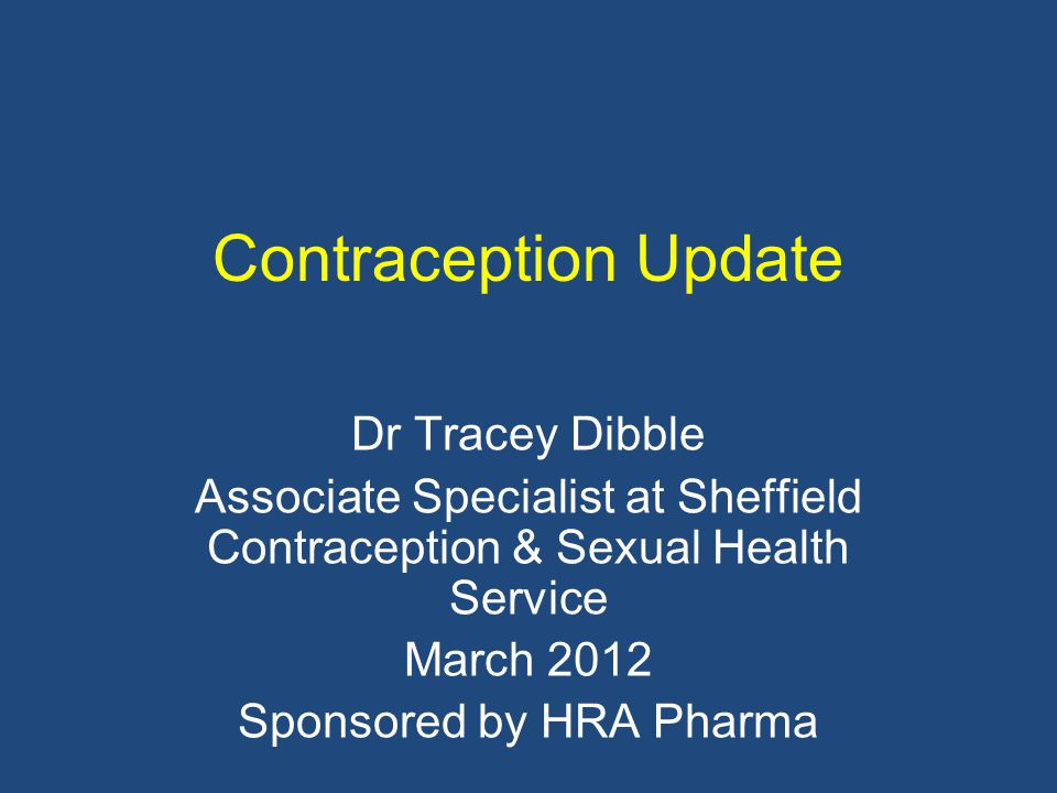 Contraception Update Dr Tracey Dibble Associate Specialist at Sheffield Contraception & Sexual Health Service March 2012 Sponsored by HRA Pharma