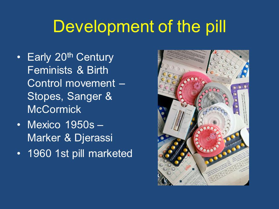 Development of the pill Early 20 th Century Feminists & Birth Control movement – Stopes, Sanger & McCormick Mexico 1950s – Marker & Djerassi 1960 1st