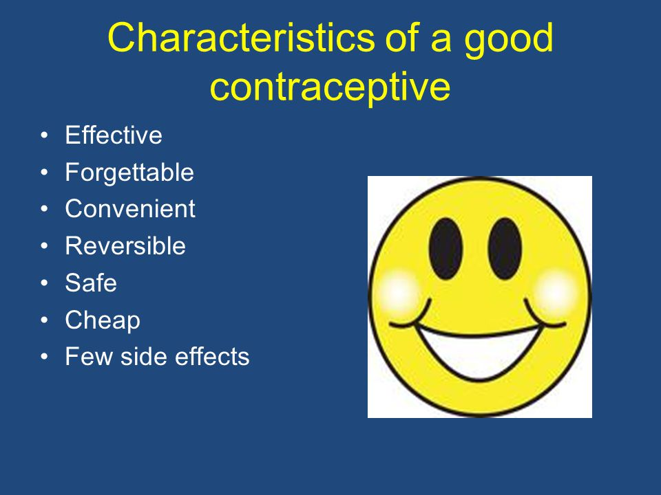 Characteristics of a good contraceptive Effective Forgettable Convenient Reversible Safe Cheap Few side effects