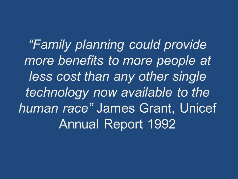 """""""Family planning could provide more benefits to more people at less cost than any other single technology now available to the human race"""" James Grant"""