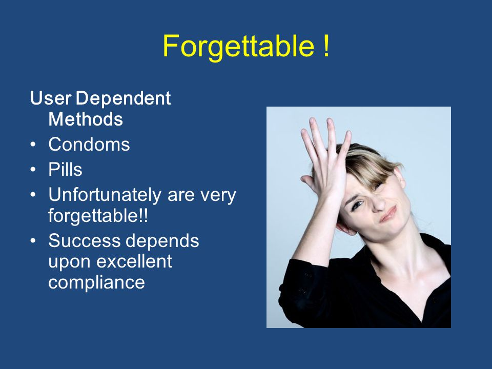 Forgettable .User Dependent Methods Condoms Pills Unfortunately are very forgettable!.